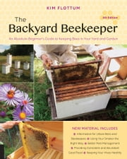 The Backyard Beekeeper, 4th Edition - An Absolute Beginner's Guide to Keeping Bees in Your Yard and Garden ebook by Kim Flottum