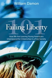 Failing Liberty 101 - How We Are Leaving Young Americans Unprepared for Citizenship in a Free Society ebook by William Damon