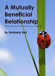A Mutually Beneficial Relationship - Attracting Beneficial Insects To Your Garden ebook by Kimberly Bell
