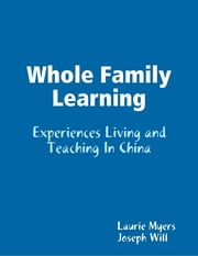 Whole Family Learning: Experiences Living and Teaching In China ebook by Laurie Myers,Joseph Will