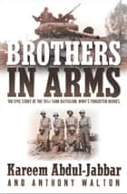 Brothers in Arms - THE EPIC STORY OF THE 761ST TANK BATTALION, WWII'S FORGOTTEN HEROES ebook by Kareem Abdul-Jabbar, Anthony Walton
