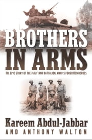 Brothers in Arms - THE EPIC STORY OF THE 761ST TANK BATTALION, WWII'S FORGOTTEN HEROES ebook by Kareem Abdul-Jabbar,Anthony Walton