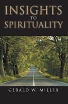 Insights to Spirituality ebook by Gerald W. Miller