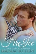 The Complete Fire on Ice Series ebook by Brenda Rothert