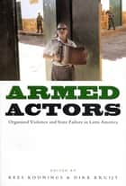 Armed Actors - Organized Violence and State Failure in Latin America ebook by Kees Koonings, Dirk Kruijt