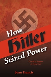 How Hitler Seized Power: Could It Happen In America? ebook by Joan Francis