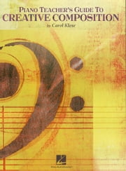 Piano Teacher's Guide to Creative Composition (Music Instruction) ebook by Carol Klose