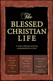 The Blessed Christian Life (eBook) - A classic collection on living an abundant life in Christ ebook by Christian Art Publishers Christian Art Publishers