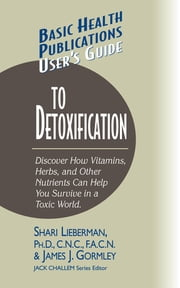 User's Guide to Detoxification - Discover How Vitamins, Herbs, and Other Nutrients Help You Survive in a Toxic World ebook by Dr Shari Lieberman,James J Gormley,Jack Challem