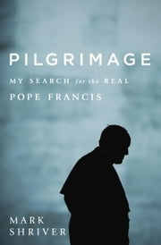 Pilgrimage - My Search for the Real Pope Francis ebook by Mark Shriver