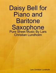 Daisy Bell for Piano and Baritone Saxophone - Pure Sheet Music By Lars Christian Lundholm ebook by Lars Christian Lundholm