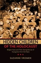 Hidden Children of the Holocaust - Belgian Nuns and their Daring Rescue of Young Jews from the Nazis ebook by Suzanne Vromen