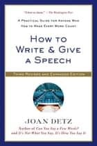 How to Write and Give a Speech - A Practical Guide for Anyone Who Has to Make Every Word Count ebook by Joan Detz