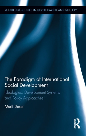 The Paradigm of International Social Development - Ideologies, Development Systems and Policy Approaches ebook by Murli Desai