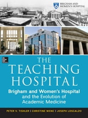 The Teaching Hospital: Brigham and Women's Hospital and the Evolution of Academic Medicine ebook by Peter Tishler,Christine Wenc,Joseph Loscalzo