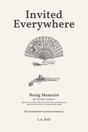 Invited Everywhere - Being Memoirs by Clorinda Cathcart (that has been a Lady of the Town these several years) ebook by L. A. Hall