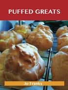 Puffed Greats: Delicious Puffed Recipes, The Top 44 Puffed Recipes ebook by Jo Franks