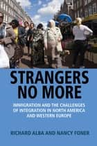 Strangers No More - Immigration and the Challenges of Integration in North America and Western Europe ebook by Richard Alba, Nancy Foner