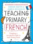 Bloomsbury Curriculum Basics: Teaching Primary French ebook by Dr. Amanda Barton,Angela McLachlan