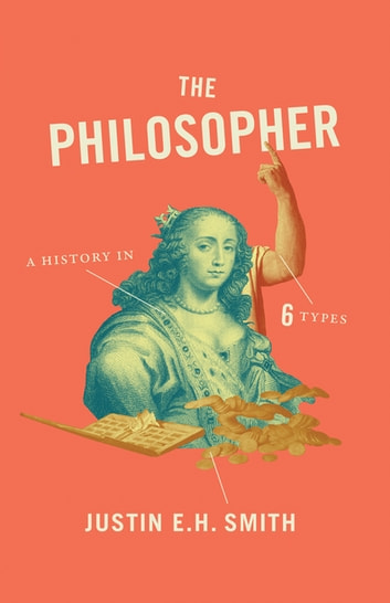 The Philosopher - A History in Six Types ebook by Justin E. H. Smith