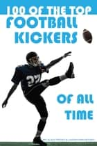 100 of the Top Football Kickers of All Time ebook by alex trostanetskiy