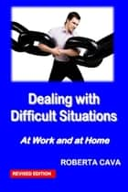 Dealing with Difficult Situations at Work and at Home ebook by Roberta Cava