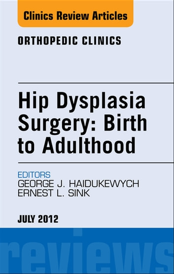 Hip Dysplasia Surgery: Birth to Adulthood, An Issue of Orthopedic Clinics - E-Book ebook by George J. Haidukewych, MD,Ernest L. Sink, MD