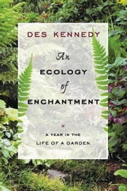 An Ecology of Enchantment: A Year in the Life of a Garden ebook by Kennedy, Des
