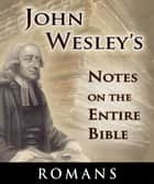 John Wesley's Notes on the Entire Bible-Book of Romans ebook by John Wesley