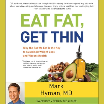 Eat Fat, Get Thin - Why the Fat We Eat Is the Key to Sustained Weight Loss and Vibrant Health audiobook by Mark Hyman