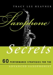 Saxophone Secrets - 60 Performance Strategies for the Advanced Saxophonist 電子書 by Tracy Lee Heavner