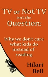 TV or Not TV isn't the Question: Why we don't care what kids do instead of reading ebook by Hilari Bell