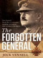 The Forgotten General: New Zealand's World War I Commander Major-General Sir Andrew Russell ebook by Jock Vennell
