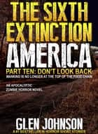 The Sixth Extinction America: Part Ten – Don't Look Back. ebook by