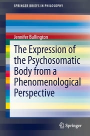The Expression of the Psychosomatic Body from a Phenomenological Perspective ebook by Jennifer Bullington
