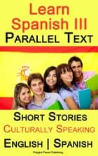 Learn Spanish III - Parallel Text - Culturally Speaking Short Stories (English - Spanish) ebook by Polyglot Planet Publishing