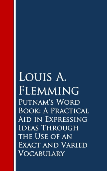 Putnam's Word Book: A Practical Aid in Expressing Ideas Through the Use of an Exact and Varied Vocabulary ebook by Louis A. Flemming