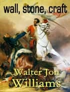 Wall, Stone, Craft eBook by Walter Jon Williams
