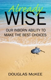 Already Wise: Our Inborn Ability to Make the Best Choices ebook by Douglas McKee