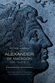 Alexander of Macedon, 356–323 B.C. - A Historical Biography ebook by Peter Green