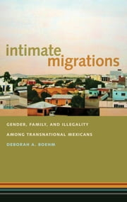 Intimate Migrations - Gender, Family, and Illegality among Transnational Mexicans ebook by Deborah A. Boehm