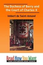 The Duchess Of Berry And The Court Of Charles X ebook by Saint-Amand Imbert de