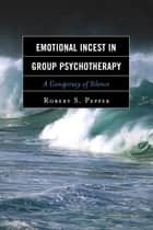 Emotional Incest in Group Psychotherapy - A Conspiracy of Silence ebook by Robert S. Pepper