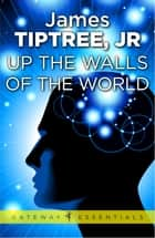 Up The Walls of the World ebook by James Tiptree Jr.