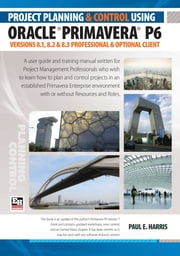 Project Planning & Control Using Primavera P6 Oracle Primavera P6 Versions 8.1, 8.2 & 8.3 - Professional Client and Optional Client ebook by Paul E Harris