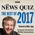 The News Quiz: The Best of 2017 - The topical BBC Radio 4 comedy panel show audiobook by BBC Radio Comedy, Miles Jupp, Full Cast