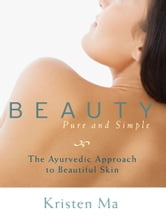Beauty Pure and Simple - The Ayurvedic Approach to Beautiful Skin ebook by Kristen Ma