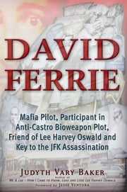 David Ferrie - Mafia Pilot, Participant in Anti-Castro Bioweapon Plot, Friend of Lee Harvey Oswald and Key to the JFK Assassination ebook by Judyth Vary Baker,Jesse Ventura