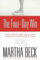 The Four-Day Win - End Your Diet War and Achieve Thinner Peace ebook by Martha Beck