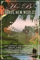 Here Be Brave New Worlds - Myth, Monsters And Mayhem ebook by J. D. Brink, Robert Jeschonek, Charles Eugene Anderson,...